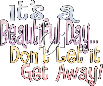 Royalty Free Clipart Image of the Saying It's A Beautiful Day...Don't Let It Get Away!