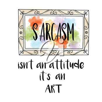 Hand drawn vector typography poster with creative slogan: Sarcasm isn't an attitude, it's an art