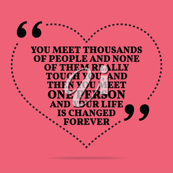 Inspirational love marriage quote. You meet thousands of people and none of them really touch you, and then you meet one person and your life is changed forever. Simple trendy design.
