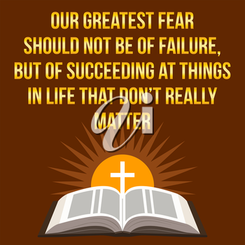 Christian motivational quote. Our greatest fear should not be of failure, but of succeeding at things in life that don't really matter. Bible concept.