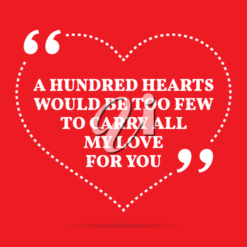 Inspirational love quote. A hundred hearts would be too few to carry all my love to you. Simple trendy design.