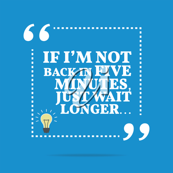 Useful quote. If I'm not back in five minutes, just wait longer... Simple trendy design.