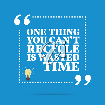 Inspirational motivational quote. One thing you can't recycle is wasted time. Simple trendy design.