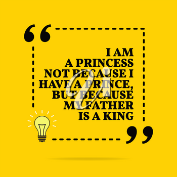 Inspirational motivational quote. I am a princess not because I have a prince, but because my father is a king. Black text over yellow background